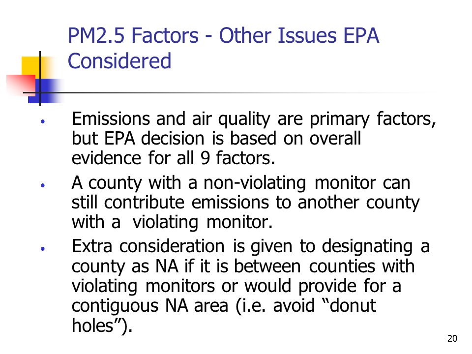 20 PM2.5 Factors - Other Issues EPA Considered Emissions and air quality are primary factors, but EPA decision is based on overall evidence for all 9