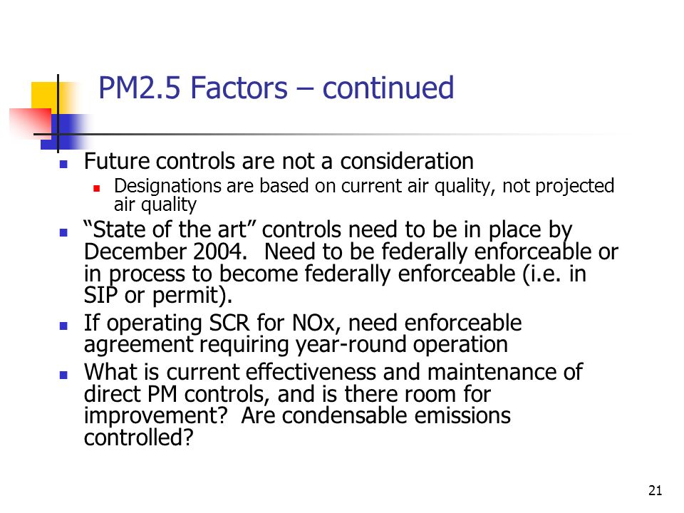 21 PM2.5 Factors – continued Future controls are not a consideration Designations are based on current air quality, not projected air quality State of