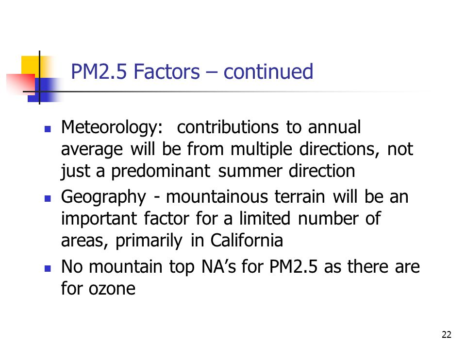 22 PM2.5 Factors – continued Meteorology: contributions to annual average will be from multiple directions, not just a predominant summer direction Geography - mountainous terrain will be an important factor for a limited number of areas, primarily in California No mountain top NAs for PM2.5 as there are for ozone
