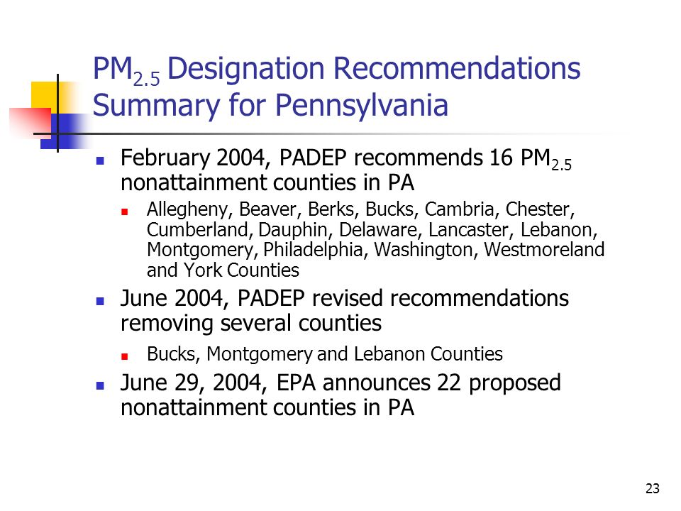 23 PM 2.5 Designation Recommendations Summary for Pennsylvania February 2004, PADEP recommends 16 PM 2.5 nonattainment counties in PA Allegheny, Beave