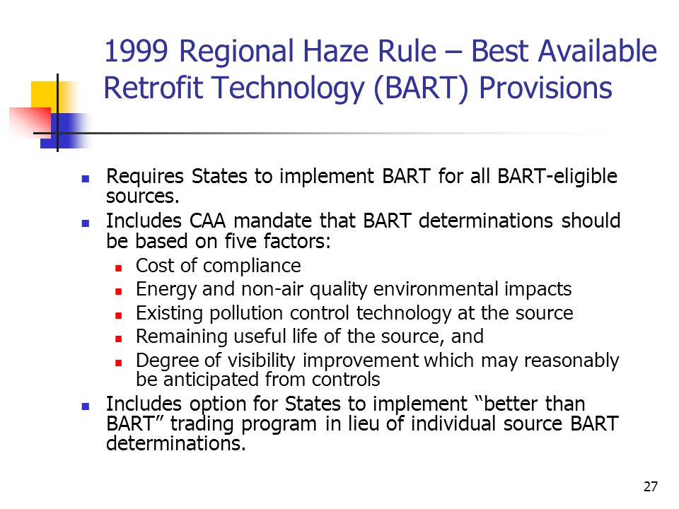 27 1999 Regional Haze Rule – Best Available Retrofit Technology (BART) Provisions Requires States to implement BART for all BART-eligible sources. Inc