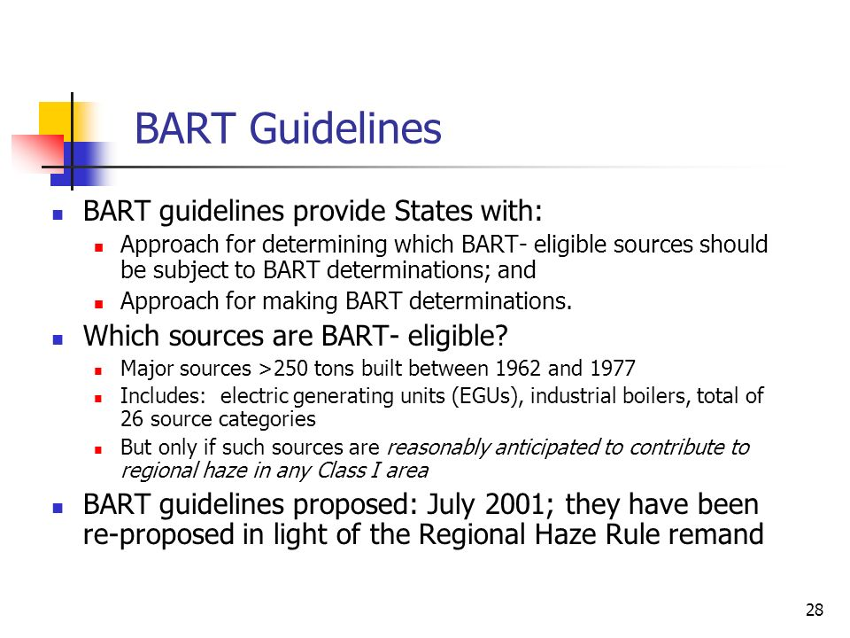 28 BART Guidelines BART guidelines provide States with: Approach for determining which BART- eligible sources should be subject to BART determinations; and Approach for making BART determinations.