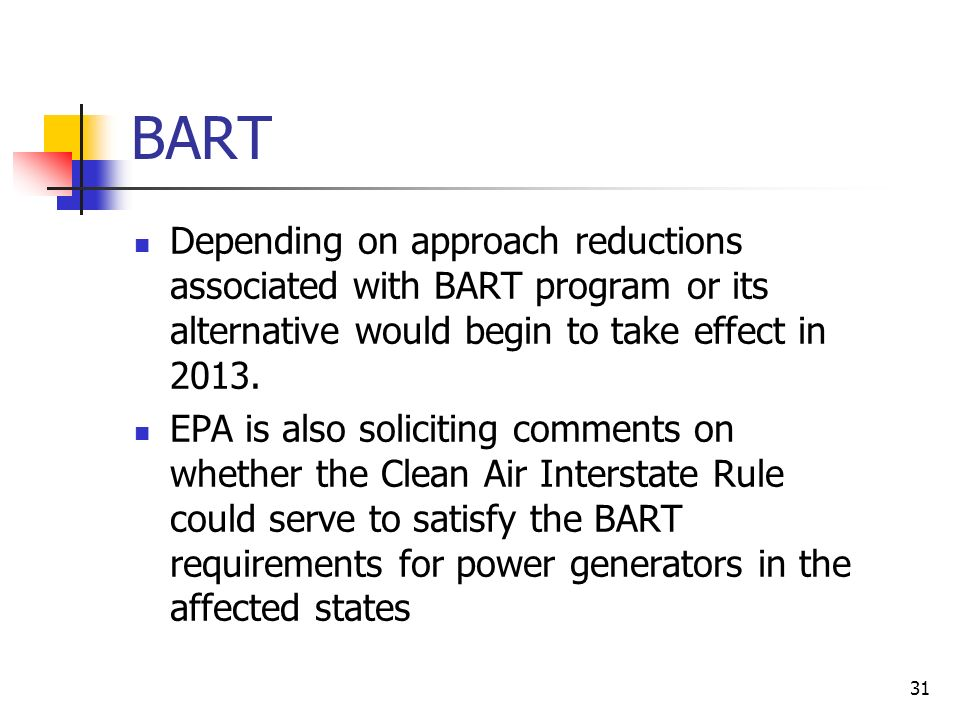 31 BART Depending on approach reductions associated with BART program or its alternative would begin to take effect in 2013.