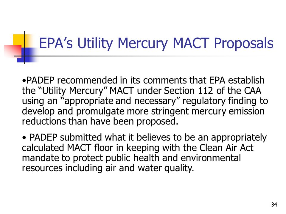 34 EPAs Utility Mercury MACT Proposals PADEP recommended in its comments that EPA establish the Utility Mercury MACT under Section 112 of the CAA using an appropriate and necessary regulatory finding to develop and promulgate more stringent mercury emission reductions than have been proposed.
