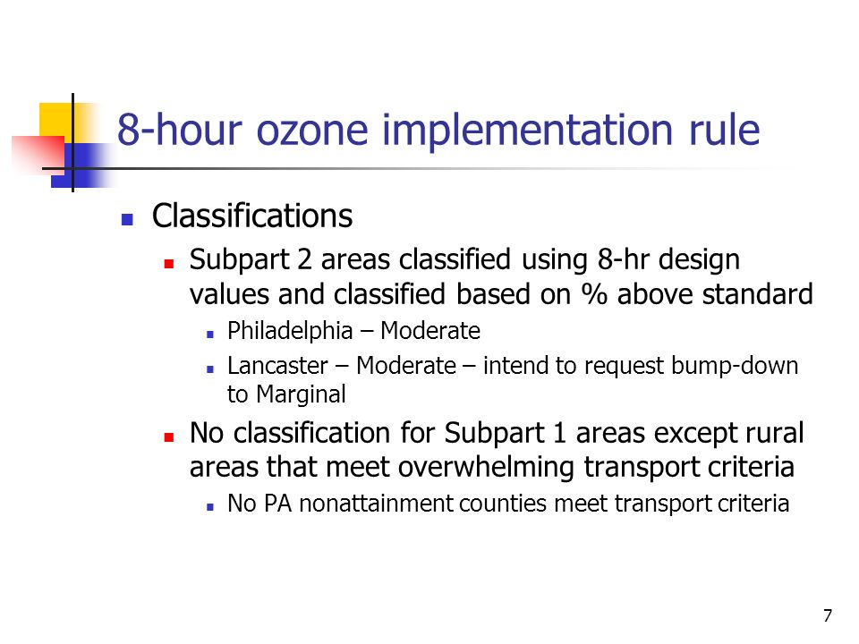 7 8-hour ozone implementation rule Classifications Subpart 2 areas classified using 8-hr design values and classified based on % above standard Philadelphia – Moderate Lancaster – Moderate – intend to request bump-down to Marginal No classification for Subpart 1 areas except rural areas that meet overwhelming transport criteria No PA nonattainment counties meet transport criteria