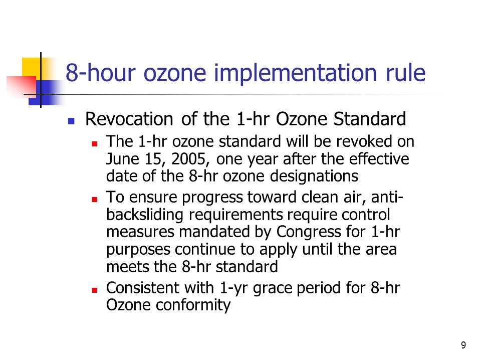 9 8-hour ozone implementation rule Revocation of the 1-hr Ozone Standard The 1-hr ozone standard will be revoked on June 15, 2005, one year after the effective date of the 8-hr ozone designations To ensure progress toward clean air, anti- backsliding requirements require control measures mandated by Congress for 1-hr purposes continue to apply until the area meets the 8-hr standard Consistent with 1-yr grace period for 8-hr Ozone conformity