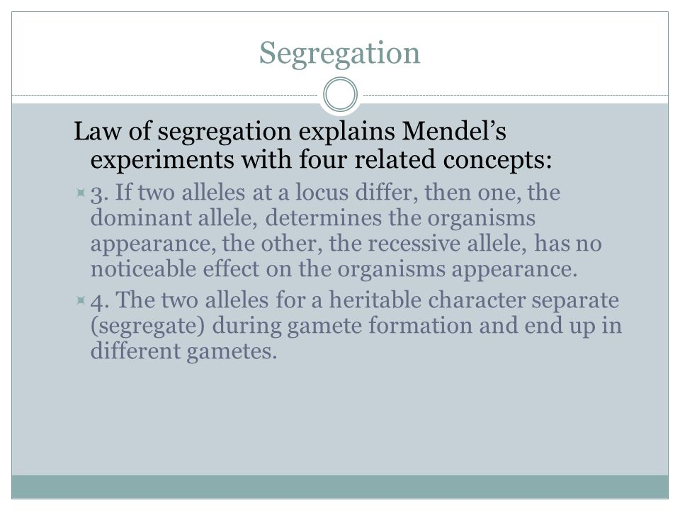 Segregation Law of segregation explains Mendels experiments with four related concepts: 3. If two alleles at a locus differ, then one, the dominant al