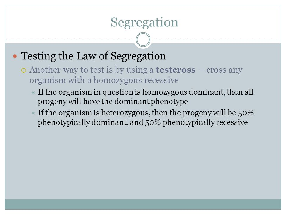 Segregation Testing the Law of Segregation Another way to test is by using a testcross – cross any organism with a homozygous recessive If the organis