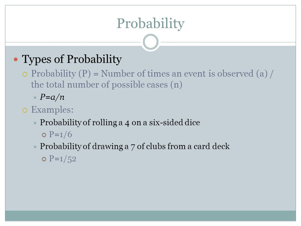 Probability Types of Probability Probability (P) = Number of times an event is observed (a) / the total number of possible cases (n) P=a/n Examples: P