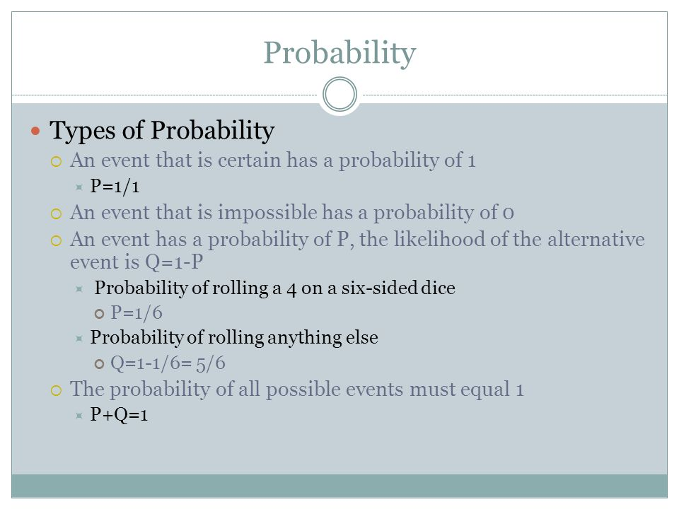 Probability Types of Probability An event that is certain has a probability of 1 P=1/1 An event that is impossible has a probability of 0 An event has
