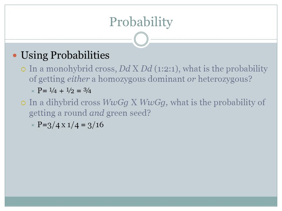 Probability Using Probabilities In a monohybrid cross, Dd X Dd (1:2:1), what is the probability of getting either a homozygous dominant or heterozygou