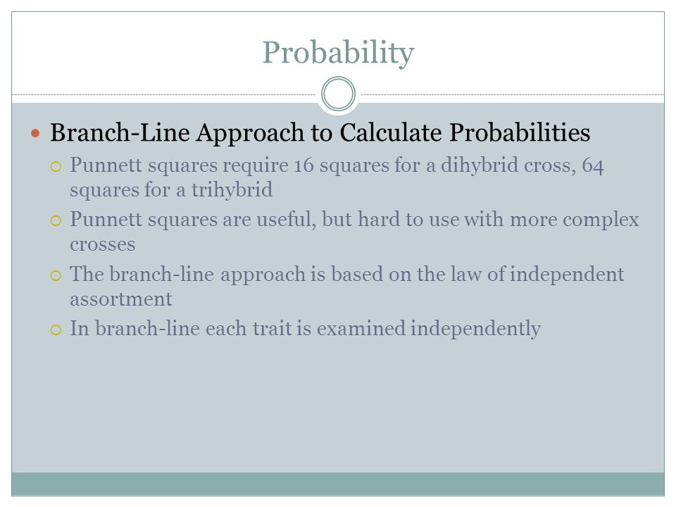 Probability Branch-Line Approach to Calculate Probabilities Punnett squares require 16 squares for a dihybrid cross, 64 squares for a trihybrid Punnet