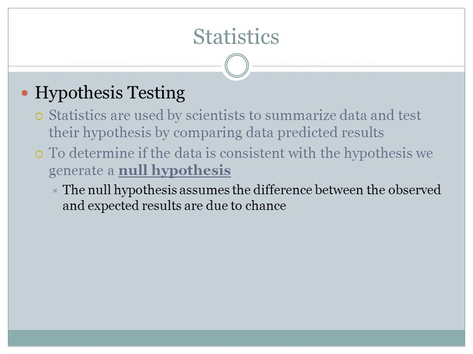 Statistics Hypothesis Testing Statistics are used by scientists to summarize data and test their hypothesis by comparing data predicted results To det