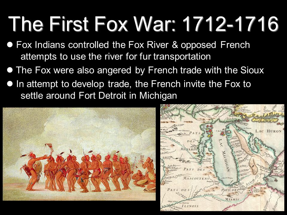 The First Fox War: 1712-1716 Fox Indians controlled the Fox River & opposed French attempts to use the river for fur transportation The Fox were also angered by French trade with the Sioux In attempt to develop trade, the French invite the Fox to settle around Fort Detroit in Michigan