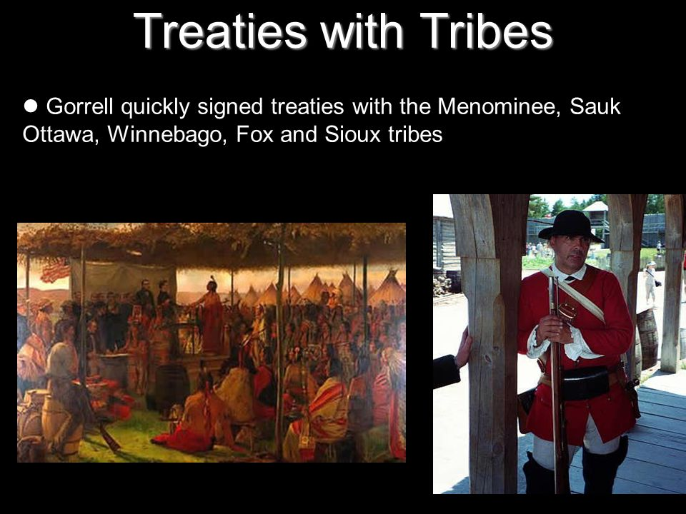 Treaties with Tribes Gorrell quickly signed treaties with the Menominee, Sauk Ottawa, Winnebago, Fox and Sioux tribes