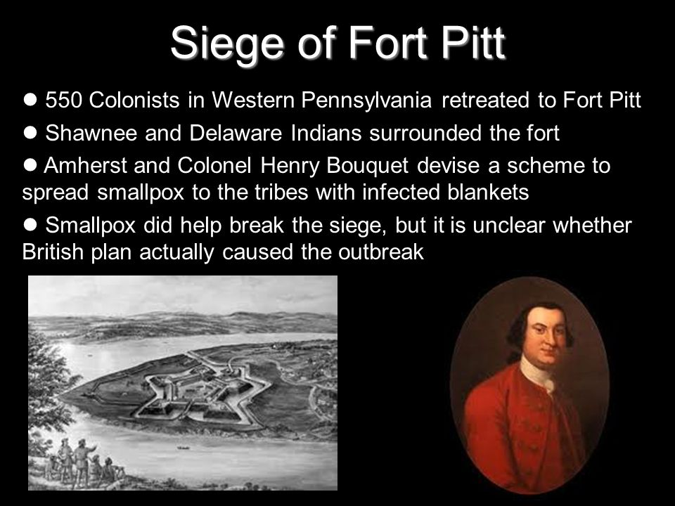 Siege of Fort Pitt 550 Colonists in Western Pennsylvania retreated to Fort Pitt Shawnee and Delaware Indians surrounded the fort Amherst and Colonel Henry Bouquet devise a scheme to spread smallpox to the tribes with infected blankets Smallpox did help break the siege, but it is unclear whether British plan actually caused the outbreak