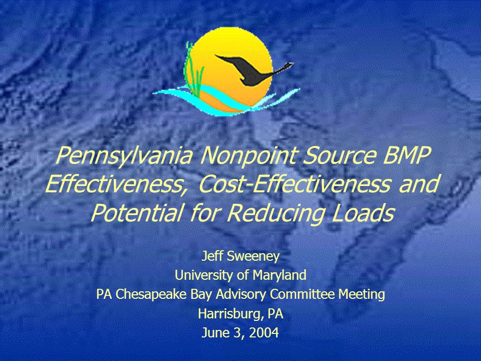 Pennsylvania Nonpoint Source BMP Effectiveness, Cost-Effectiveness and Potential for Reducing Loads Jeff Sweeney University of Maryland PA Chesapeake Bay Advisory Committee Meeting Harrisburg, PA June 3, 2004