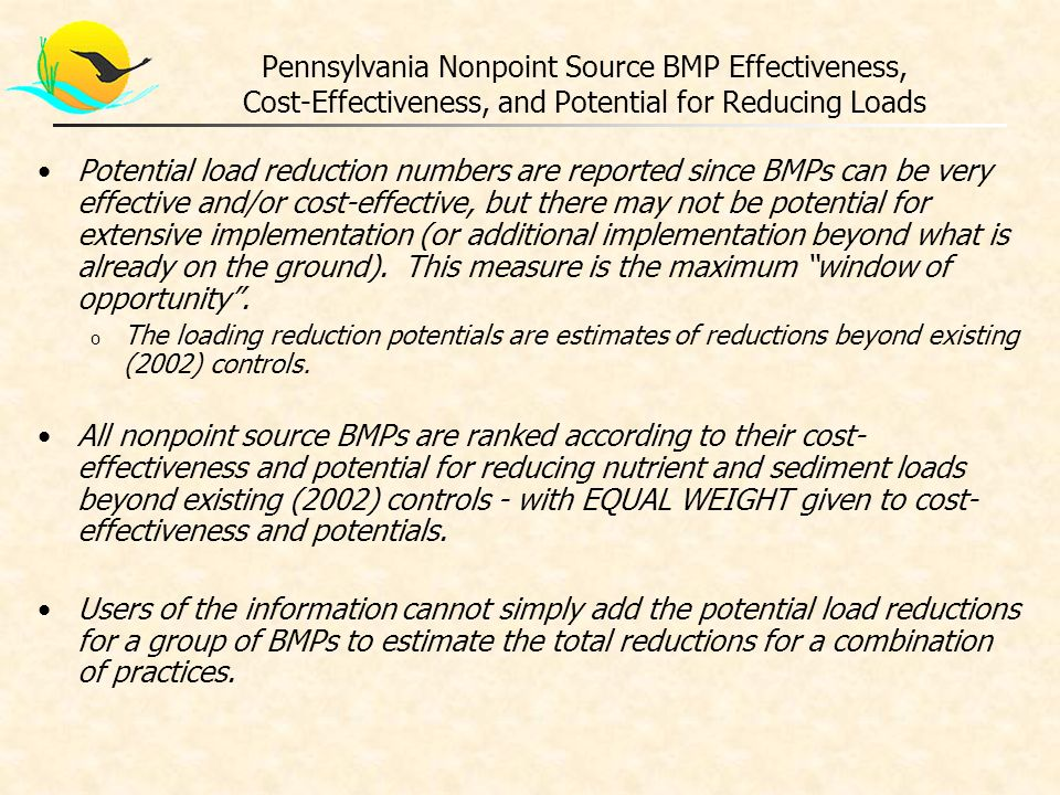 Pennsylvania Nonpoint Source BMP Effectiveness, Cost-Effectiveness, and Potential for Reducing Loads Potential load reduction numbers are reported since BMPs can be very effective and/or cost-effective, but there may not be potential for extensive implementation (or additional implementation beyond what is already on the ground).