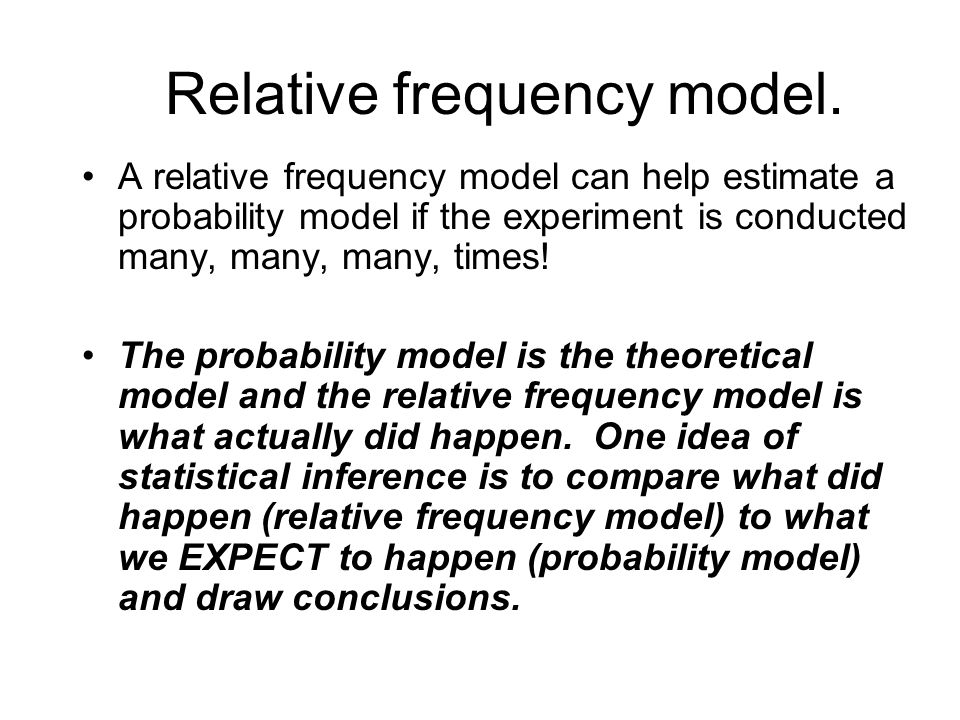 Relative frequency model. A relative frequency model can help estimate a probability model if the experiment is conducted many, many, many, times! The