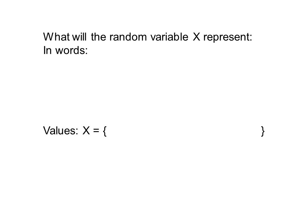What will the random variable X represent: In words: Values: X = { }