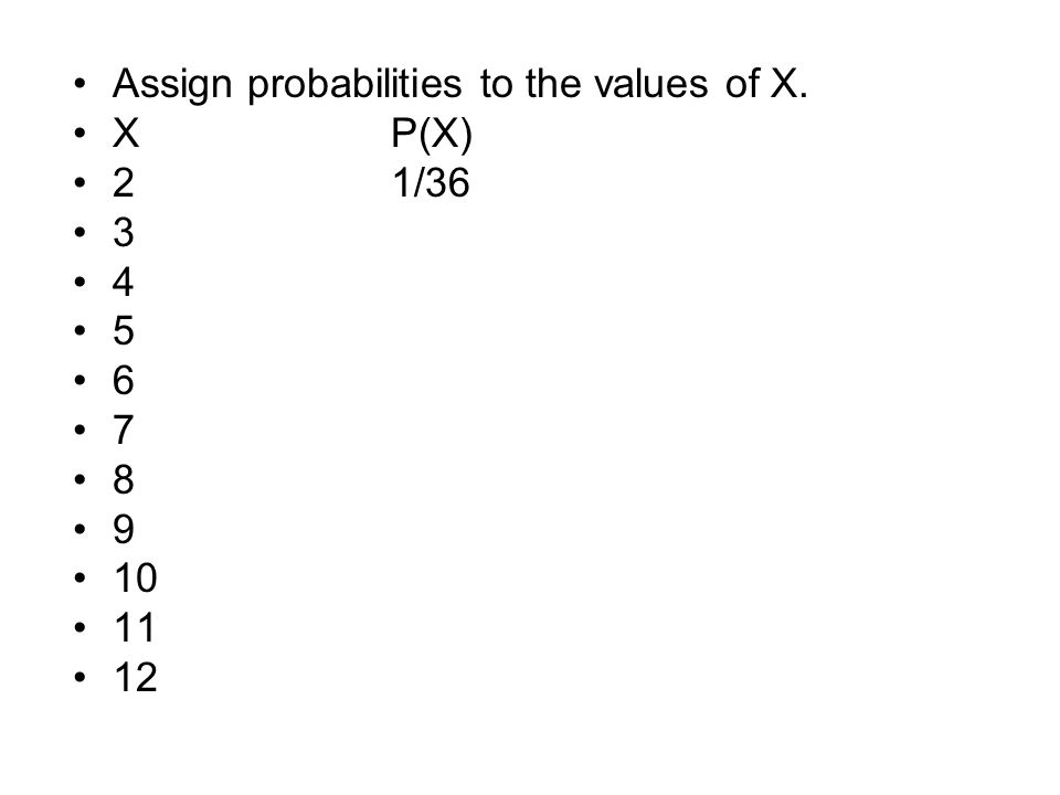 Assign probabilities to the values of X. XP(X) 21/36 3 4 5 6 7 8 9 10 11 12
