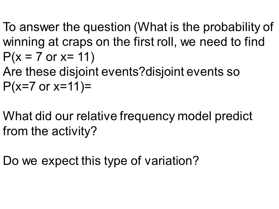 To answer the question (What is the probability of winning at craps on the first roll, we need to find P(x = 7 or x= 11) Are these disjoint events?dis