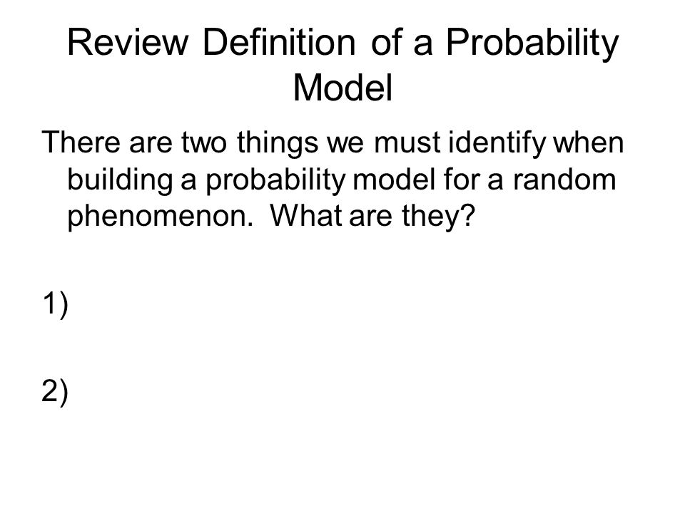 Review Definition of a Probability Model There are two things we must identify when building a probability model for a random phenomenon. What are the