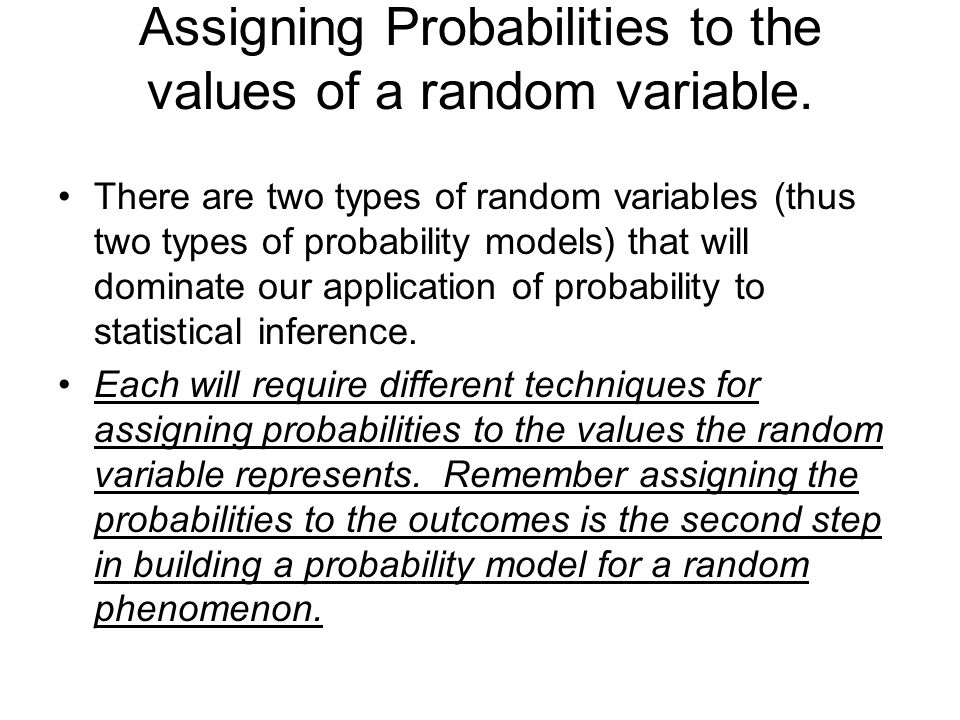 Assigning Probabilities to the values of a random variable. There are two types of random variables (thus two types of probability models) that will d