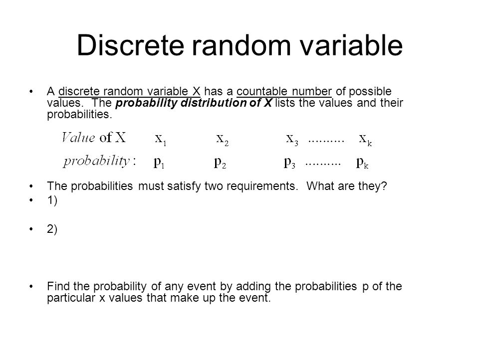 Discrete random variable A discrete random variable X has a countable number of possible values. The probability distribution of X lists the values an