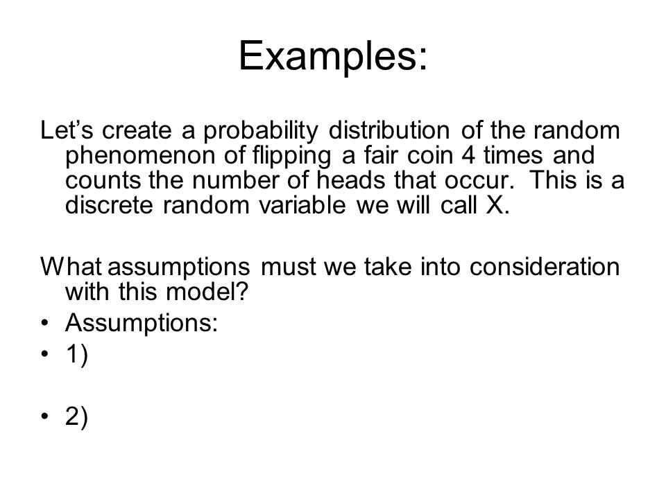 Examples: Lets create a probability distribution of the random phenomenon of flipping a fair coin 4 times and counts the number of heads that occur. T