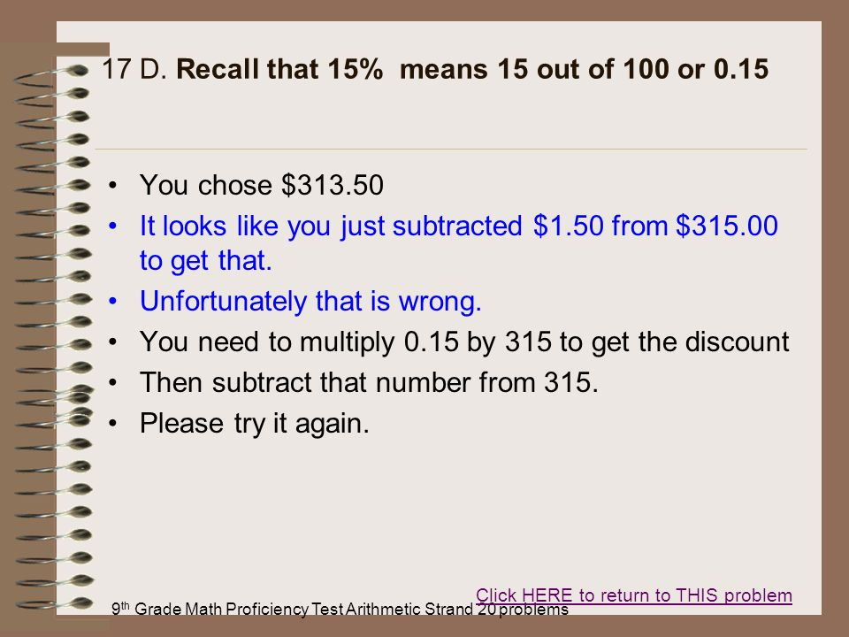 9 th Grade Math Proficiency Test Arithmetic Strand 20 problems 17 D. Recall that 15% means 15 out of 100 or 0.15 You chose $313.50 It looks like you j