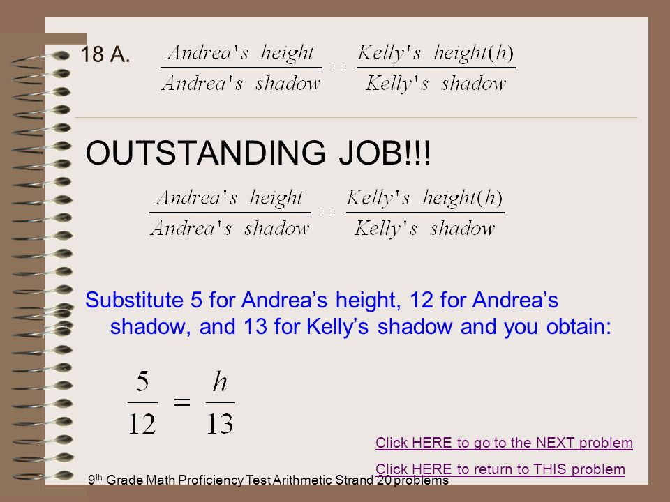 9 th Grade Math Proficiency Test Arithmetic Strand 20 problems 18 A. OUTSTANDING JOB!!! Substitute 5 for Andreas height, 12 for Andreas shadow, and 13