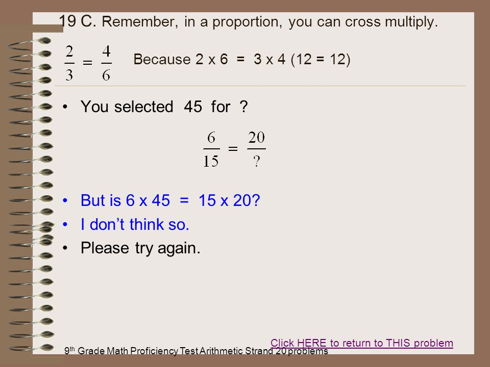 9 th Grade Math Proficiency Test Arithmetic Strand 20 problems 19 C. Remember, in a proportion, you can cross multiply. Because 2 x 6 = 3 x 4 (12 = 12