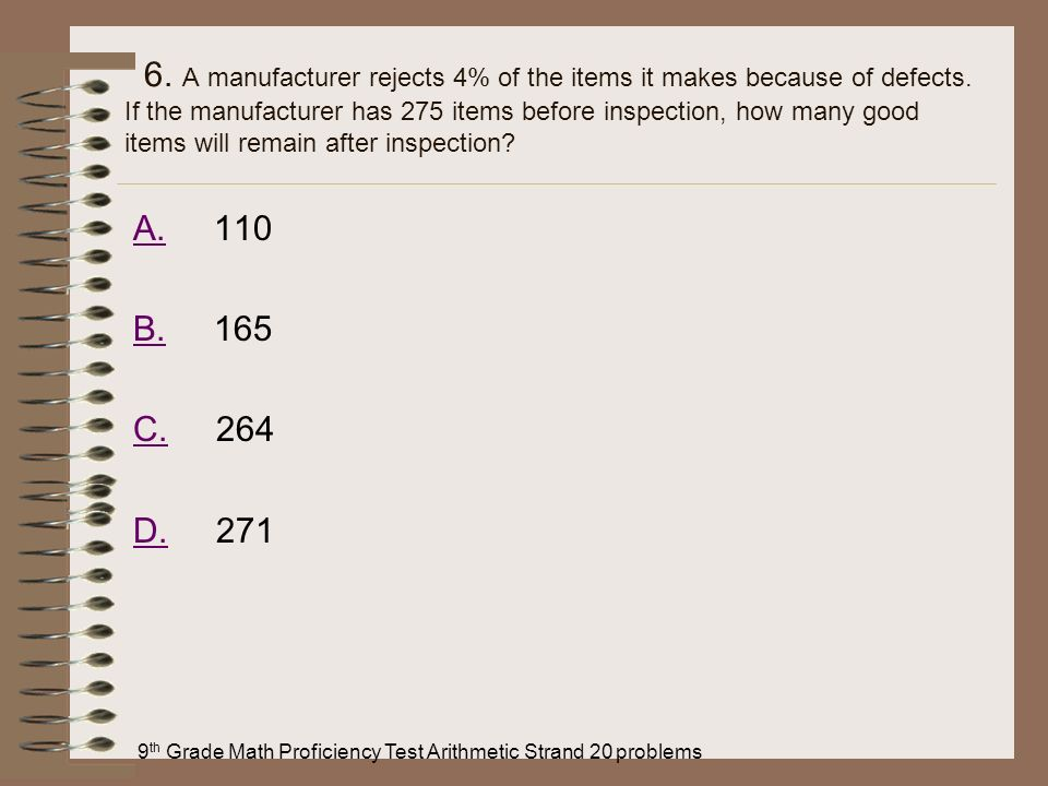 9 th Grade Math Proficiency Test Arithmetic Strand 20 problems 6. A manufacturer rejects 4% of the items it makes because of defects. If the manufactu