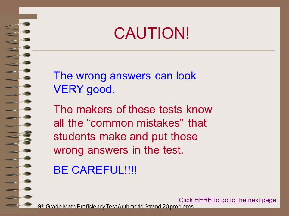 9 th Grade Math Proficiency Test Arithmetic Strand 20 problems CAUTION! The wrong answers can look VERY good. The makers of these tests know all the c