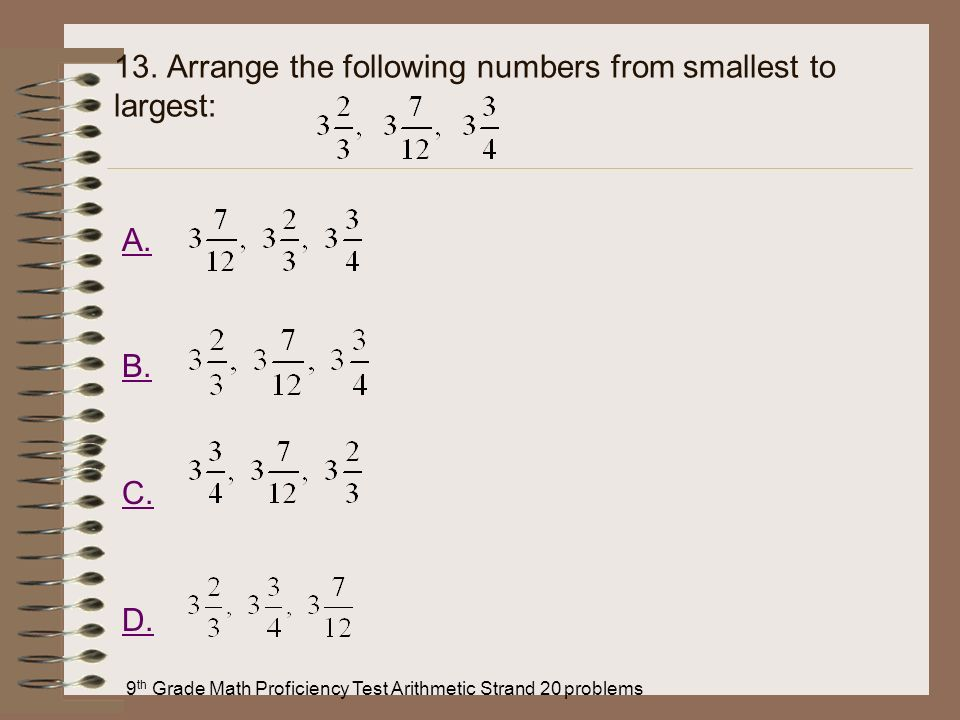 9 th Grade Math Proficiency Test Arithmetic Strand 20 problems 13. Arrange the following numbers from smallest to largest: A. B. C. D.