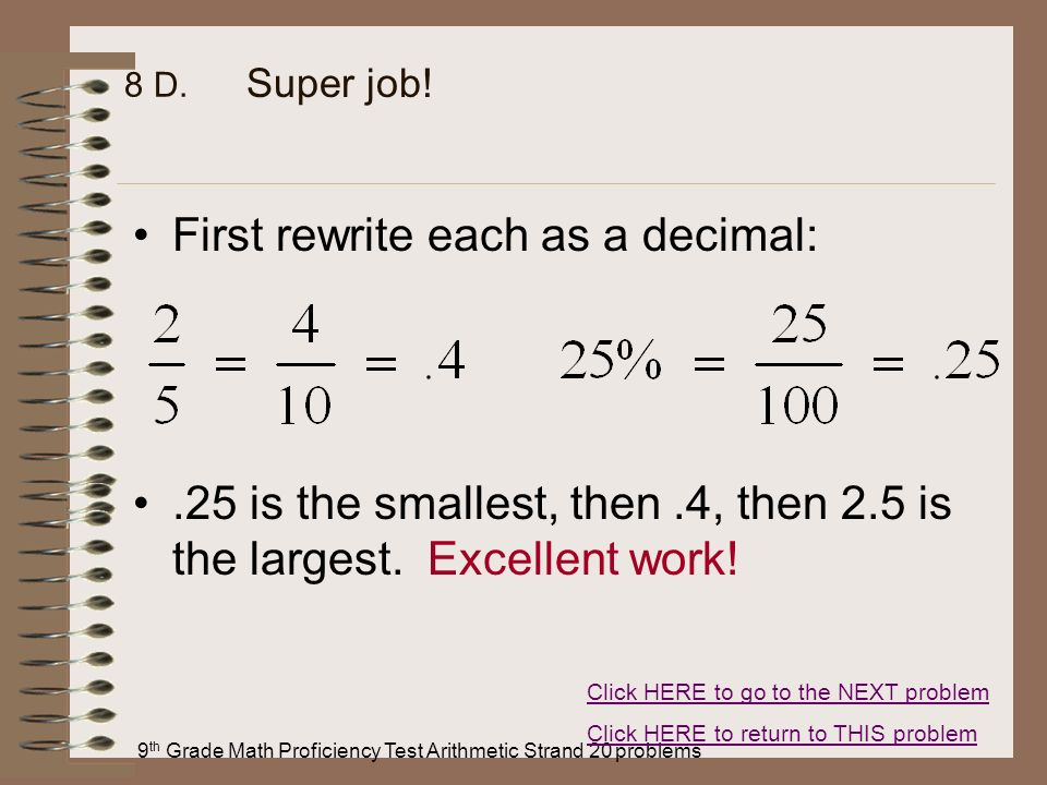 9 th Grade Math Proficiency Test Arithmetic Strand 20 problems 8 D. First rewrite each as a decimal:.25 is the smallest, then.4, then 2.5 is the large