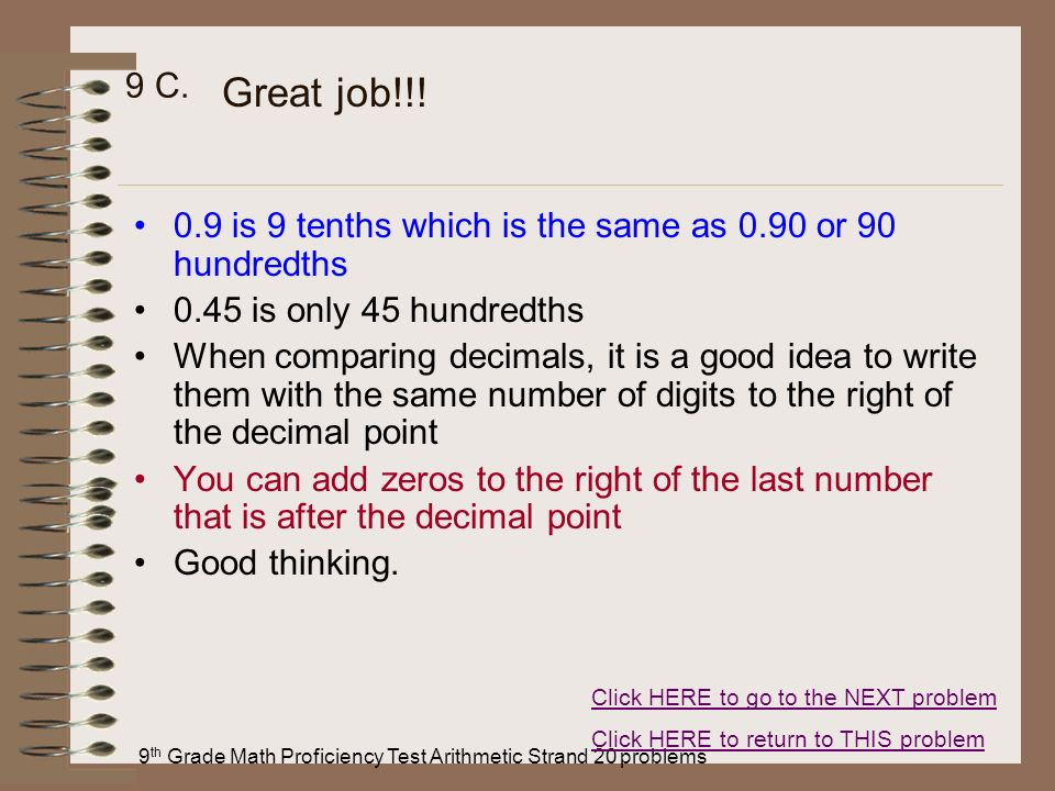 9 th Grade Math Proficiency Test Arithmetic Strand 20 problems 9 C. 0.9 is 9 tenths which is the same as 0.90 or 90 hundredths 0.45 is only 45 hundred