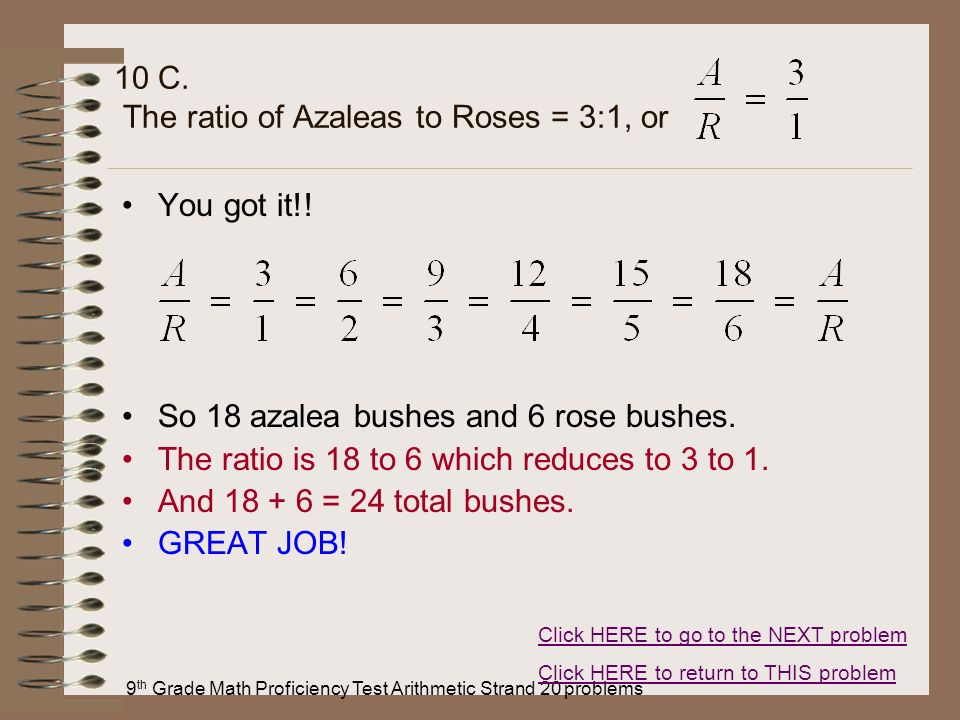 9 th Grade Math Proficiency Test Arithmetic Strand 20 problems 10 C. The ratio of Azaleas to Roses = 3:1, or You got it!! So 18 azalea bushes and 6 ro
