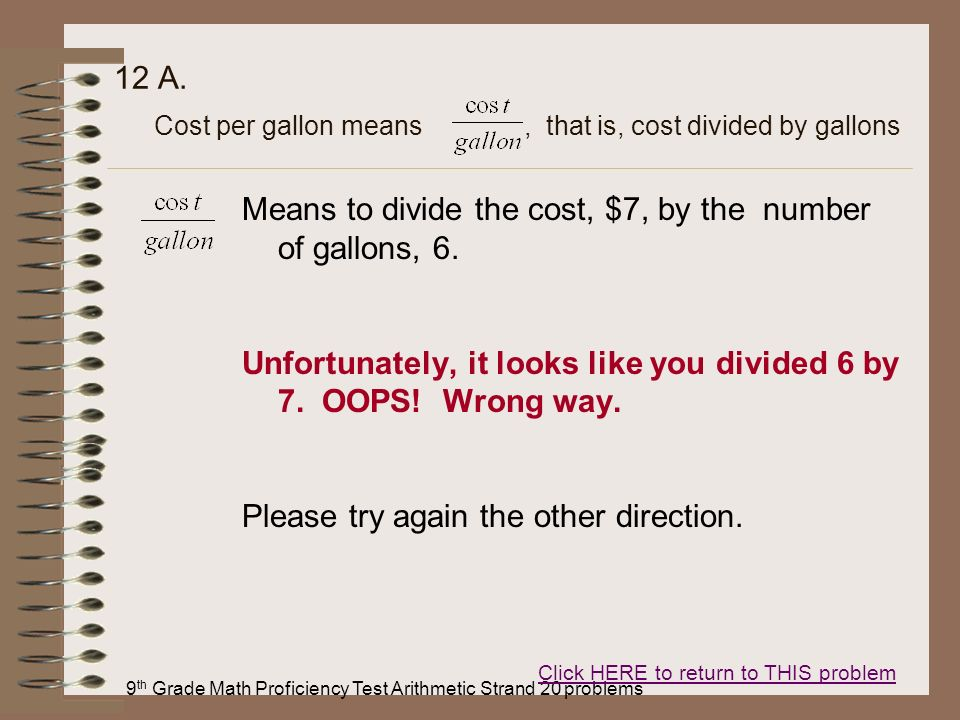9 th Grade Math Proficiency Test Arithmetic Strand 20 problems 12 A. Means to divide the cost, $7, by the number of gallons, 6. Unfortunately, it look