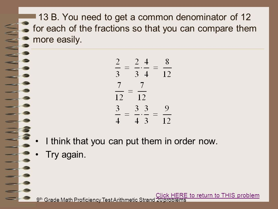9 th Grade Math Proficiency Test Arithmetic Strand 20 problems 13 B. You need to get a common denominator of 12 for each of the fractions so that you