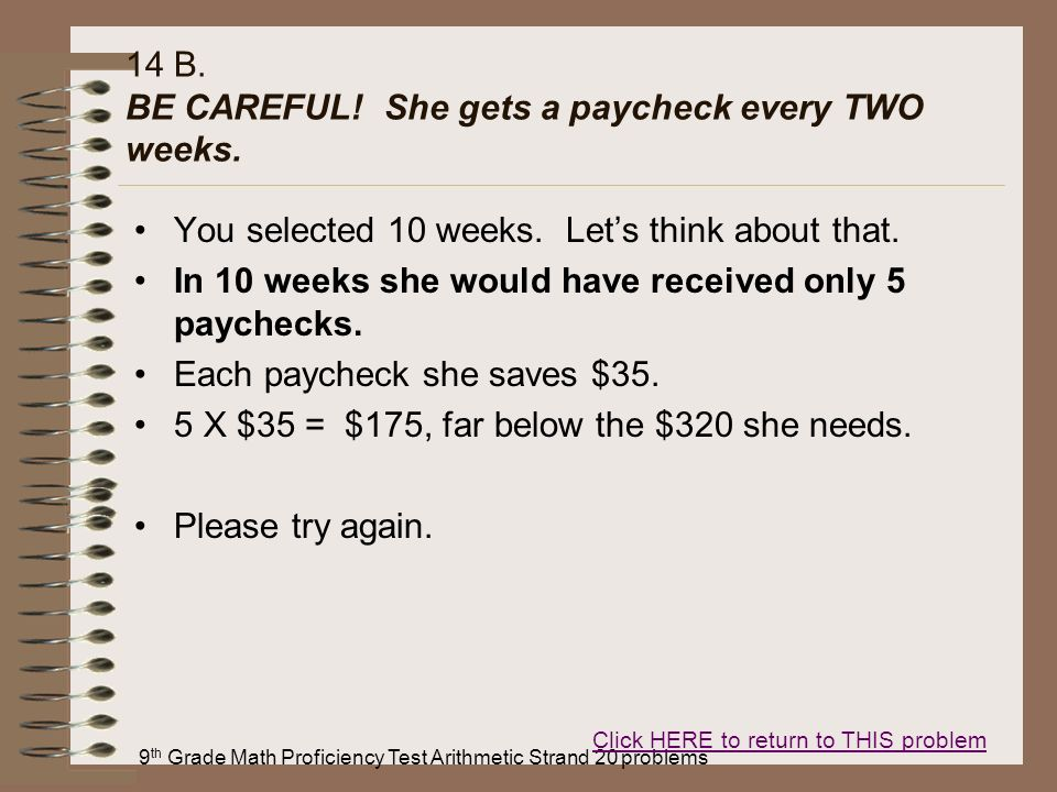 9 th Grade Math Proficiency Test Arithmetic Strand 20 problems 14 B. BE CAREFUL! She gets a paycheck every TWO weeks. You selected 10 weeks. Lets thin