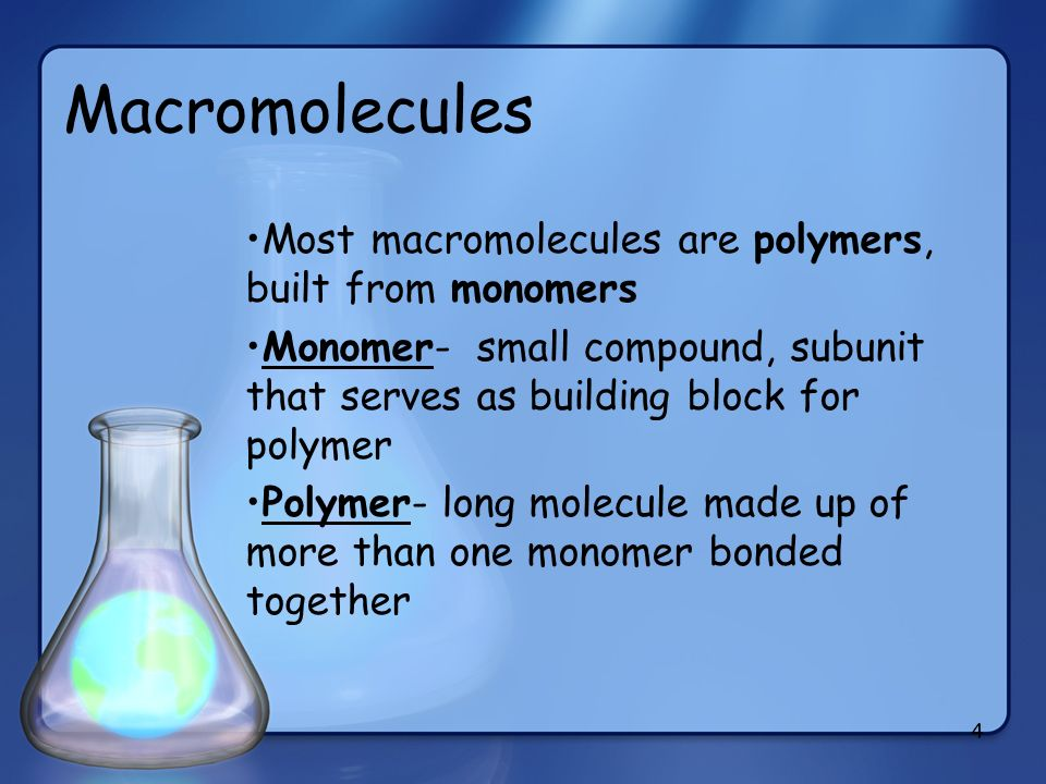 4 Macromolecules Most macromolecules are polymers, built from monomers Monomer- small compound, subunit that serves as building block for polymer Poly