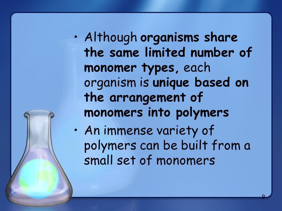 9 Although organisms share the same limited number of monomer types, each organism is unique based on the arrangement of monomers into polymers An imm
