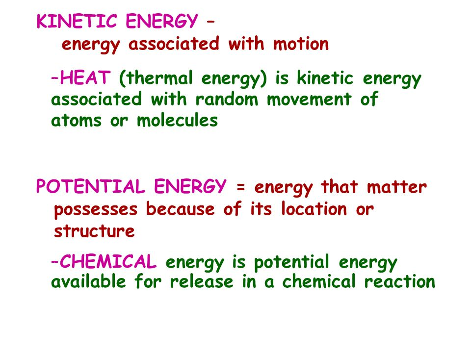 KINETIC ENERGY – energy associated with motion –HEAT (thermal energy) is kinetic energy associated with random movement of atoms or molecules POTENTIA