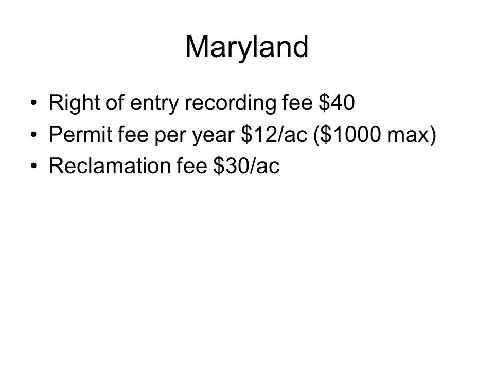 Maryland Right of entry recording fee $40 Permit fee per year $12/ac ($1000 max) Reclamation fee $30/ac