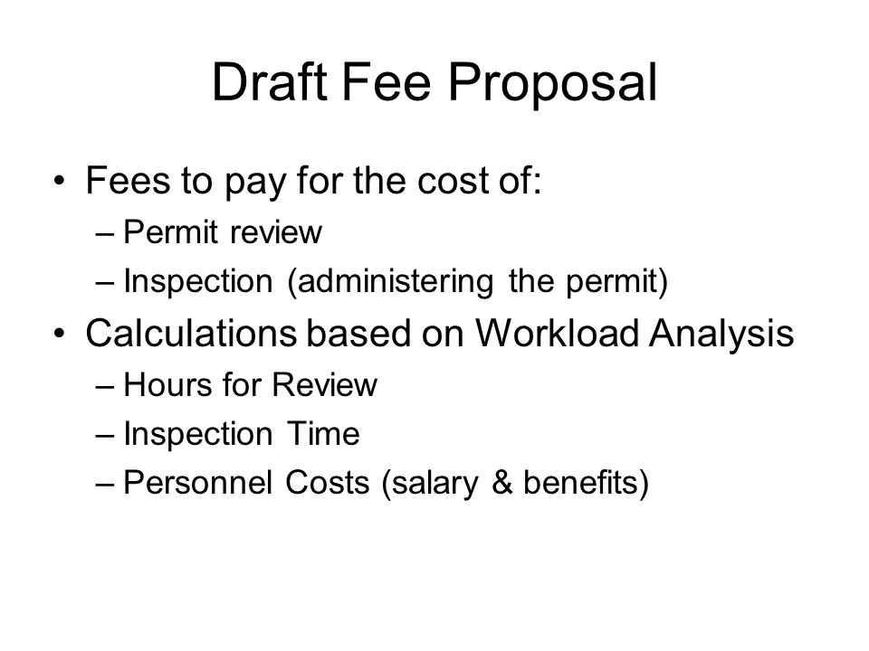 Draft Fee Proposal Fees to pay for the cost of: –Permit review –Inspection (administering the permit) Calculations based on Workload Analysis –Hours for Review –Inspection Time –Personnel Costs (salary & benefits)