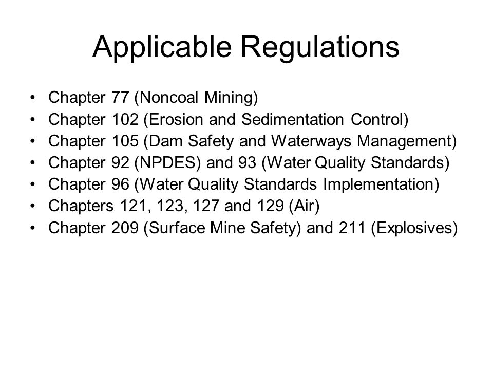 Applicable Regulations Chapter 77 (Noncoal Mining) Chapter 102 (Erosion and Sedimentation Control) Chapter 105 (Dam Safety and Waterways Management) Chapter 92 (NPDES) and 93 (Water Quality Standards) Chapter 96 (Water Quality Standards Implementation) Chapters 121, 123, 127 and 129 (Air) Chapter 209 (Surface Mine Safety) and 211 (Explosives)
