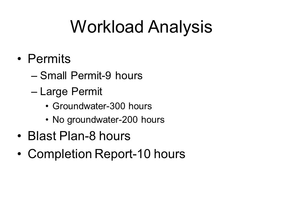 Workload Analysis Permits –Small Permit-9 hours –Large Permit Groundwater-300 hours No groundwater-200 hours Blast Plan-8 hours Completion Report-10 hours
