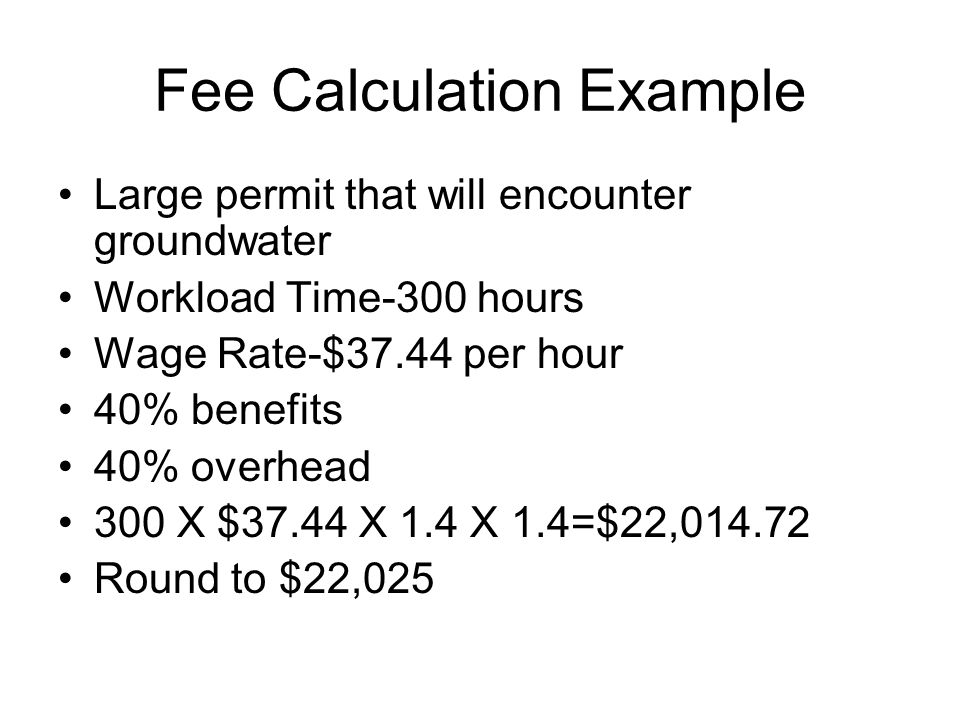 Fee Calculation Example Large permit that will encounter groundwater Workload Time-300 hours Wage Rate-$37.44 per hour 40% benefits 40% overhead 300 X $37.44 X 1.4 X 1.4=$22,014.72 Round to $22,025